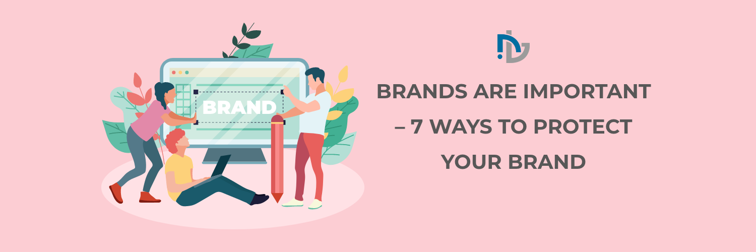 BRANDS ARE IMPORTANT – 7 WAYS TO PROTECT YOUR BRAND