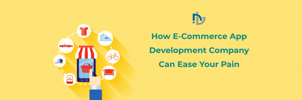 How E-Commerce App Development Company Can Ease Your Pain